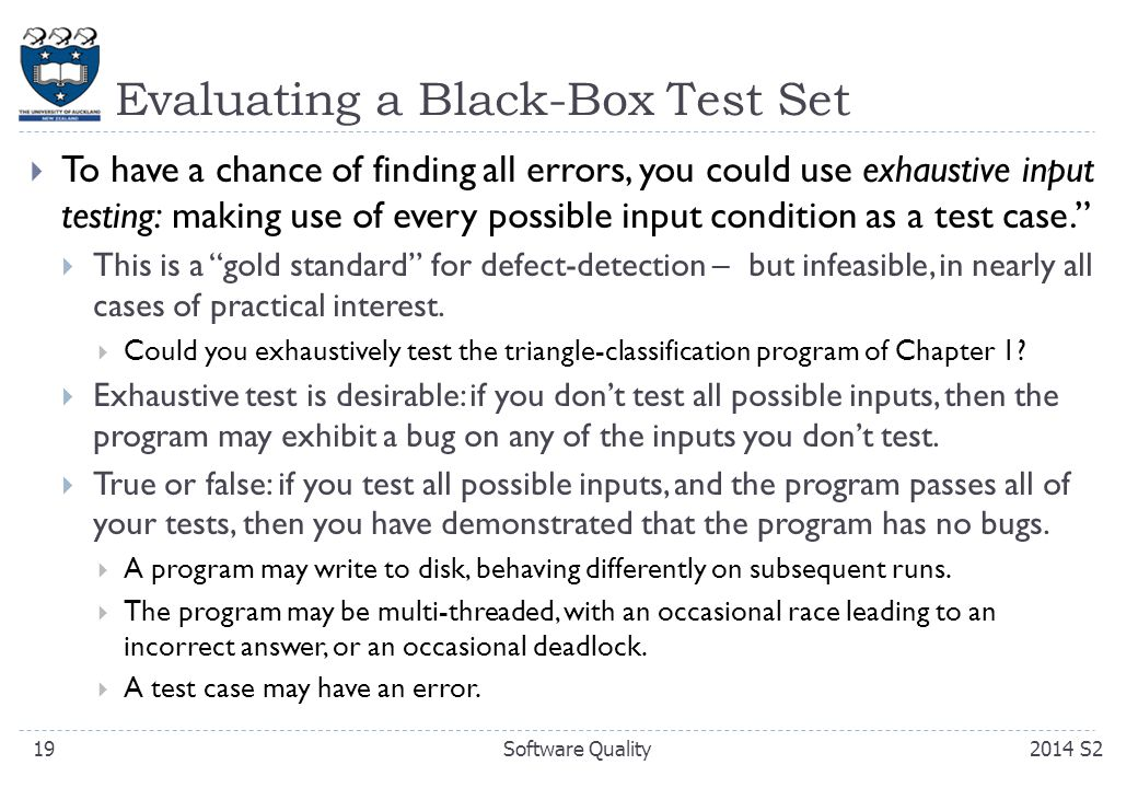 Evaluating a Black-Box Test Set  To have a chance of finding all errors, you could use exhaustive input testing: making use of every possible input condition as a test case.  This is a gold standard for defect-detection – but infeasible, in nearly all cases of practical interest.
