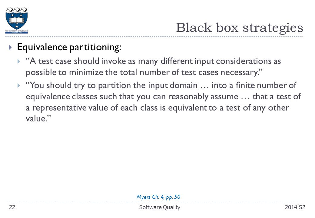 Black box strategies  Equivalence partitioning:  A test case should invoke as many different input considerations as possible to minimize the total number of test cases necessary.  You should try to partition the input domain … into a finite number of equivalence classes such that you can reasonably assume … that a test of a representative value of each class is equivalent to a test of any other value. 222014 S2Software Quality Myers Ch.