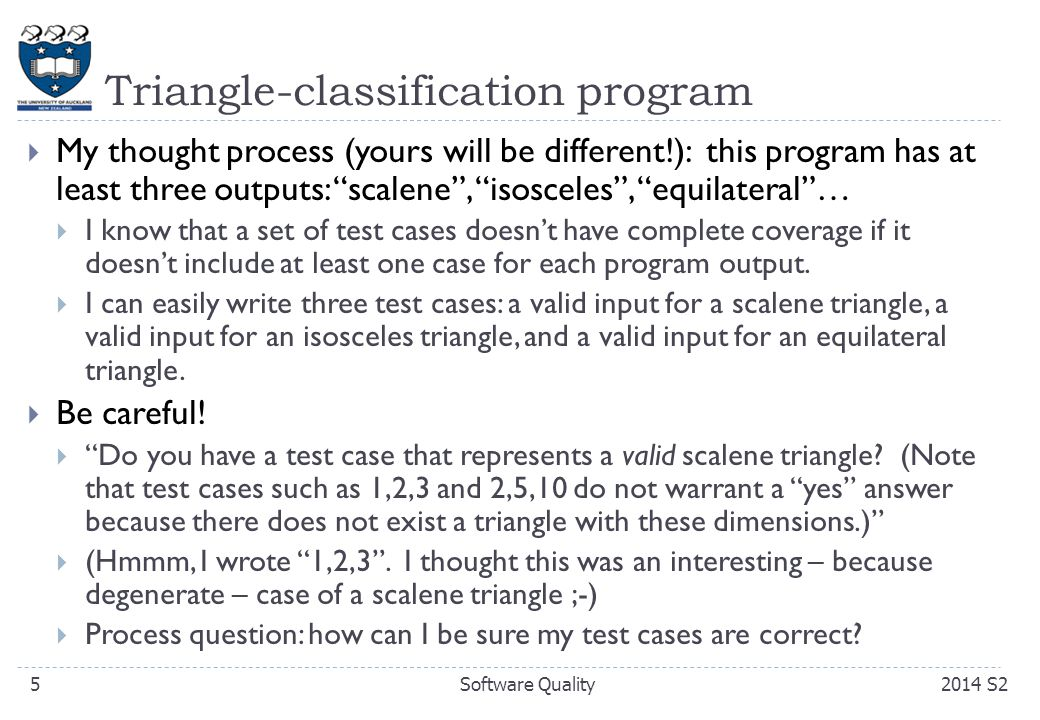 Some scenarios  Based on the earlier observations with the triangle-classification program, can you think about how you might go about designing black-box tests for a program with the following characteristics:  a string input  an input that is a list of items  the program adds/removes items to/from a list 262014 S2Software Quality