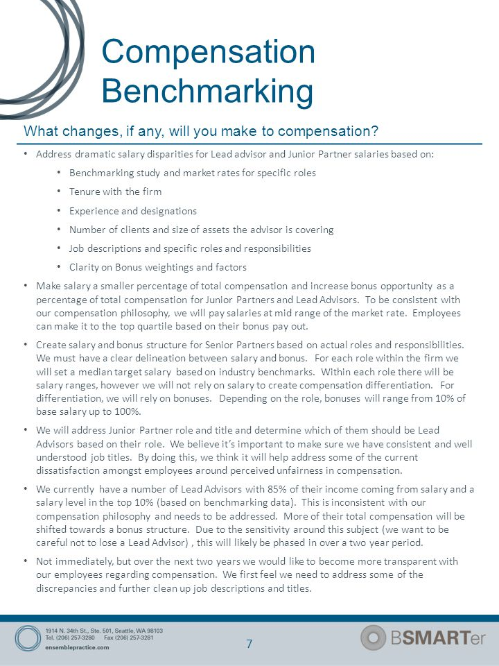 Compensation Benchmarking 7 Address dramatic salary disparities for Lead advisor and Junior Partner salaries based on: Benchmarking study and market rates for specific roles Tenure with the firm Experience and designations Number of clients and size of assets the advisor is covering Job descriptions and specific roles and responsibilities Clarity on Bonus weightings and factors Make salary a smaller percentage of total compensation and increase bonus opportunity as a percentage of total compensation for Junior Partners and Lead Advisors.