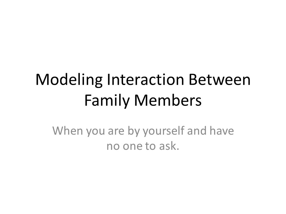 Modeling Interaction Between Family Members When you are by yourself and have no one to ask.