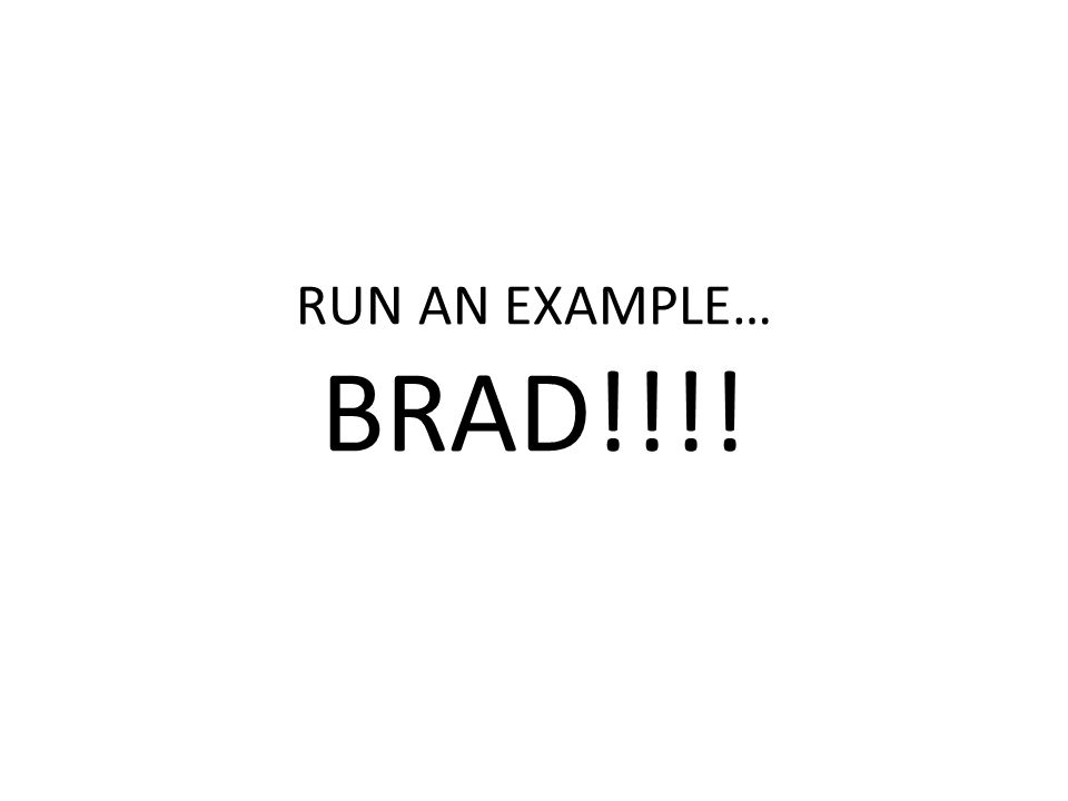 RUN AN EXAMPLE… BRAD!!!!
