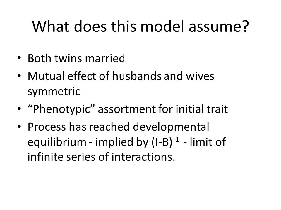 Both twins married Mutual effect of husbands and wives symmetric Phenotypic assortment for initial trait Process has reached developmental equilibrium - implied by (I-B) -1 - limit of infinite series of interactions.