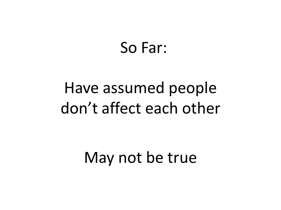 So Far: Have assumed people don't affect each other May not be true