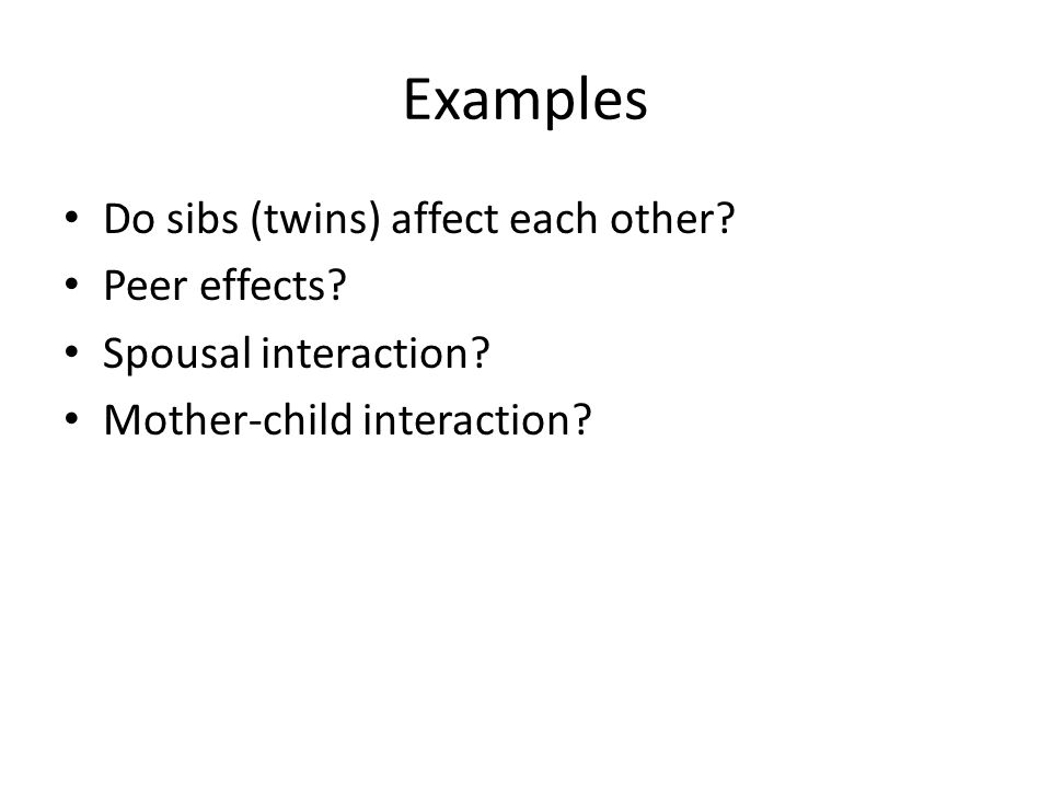 Examples Do sibs (twins) affect each other. Peer effects.