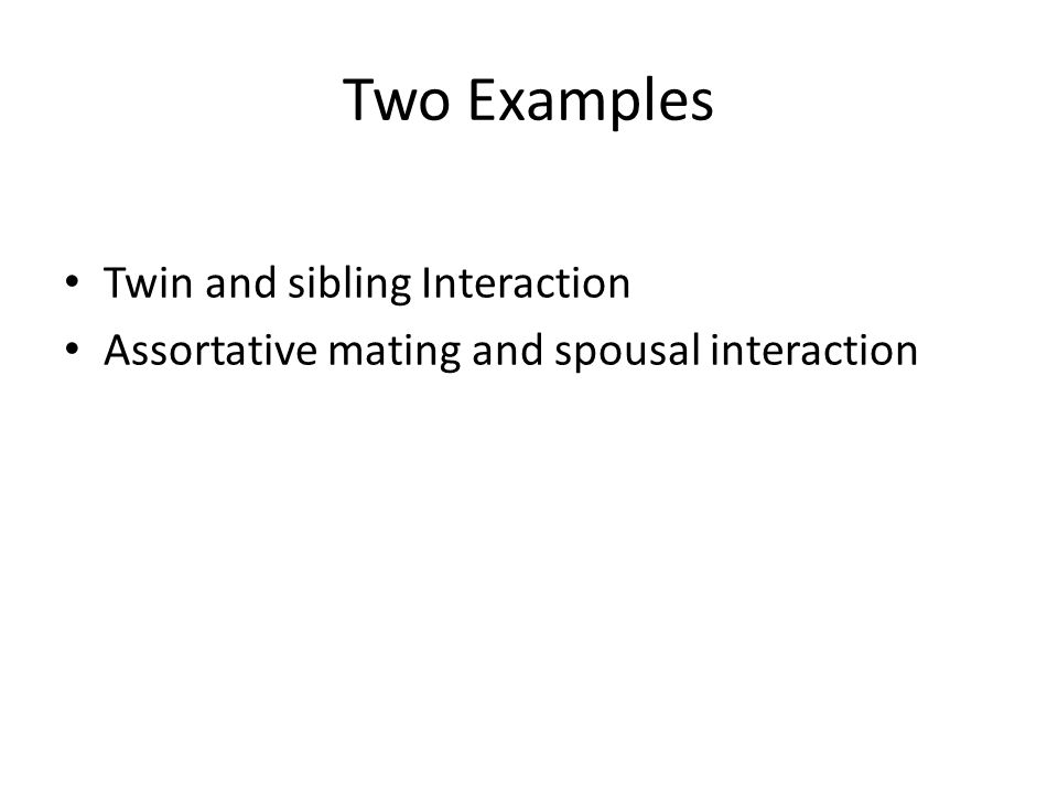 Two Examples Twin and sibling Interaction Assortative mating and spousal interaction