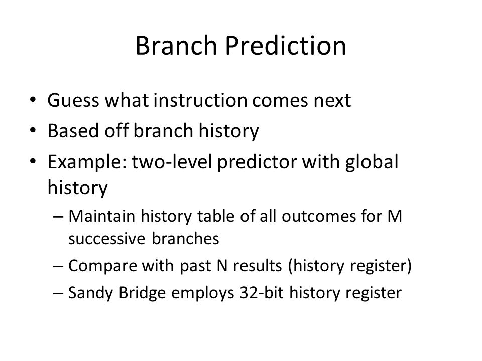 Branch Prediction Guess what instruction comes next Based off branch history Example: two-level predictor with global history – Maintain history table of all outcomes for M successive branches – Compare with past N results (history register) – Sandy Bridge employs 32-bit history register