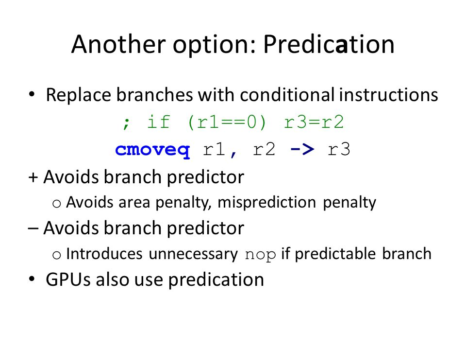 Another option: Predication Replace branches with conditional instructions ; if (r1==0) r3=r2 cmoveq r1, r2 -> r3 + Avoids branch predictor o Avoids area penalty, misprediction penalty – Avoids branch predictor o Introduces unnecessary nop if predictable branch GPUs also use predication