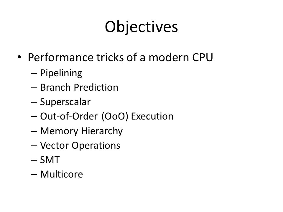 Objectives Performance tricks of a modern CPU – Pipelining – Branch Prediction – Superscalar – Out-of-Order (OoO) Execution – Memory Hierarchy – Vector Operations – SMT – Multicore