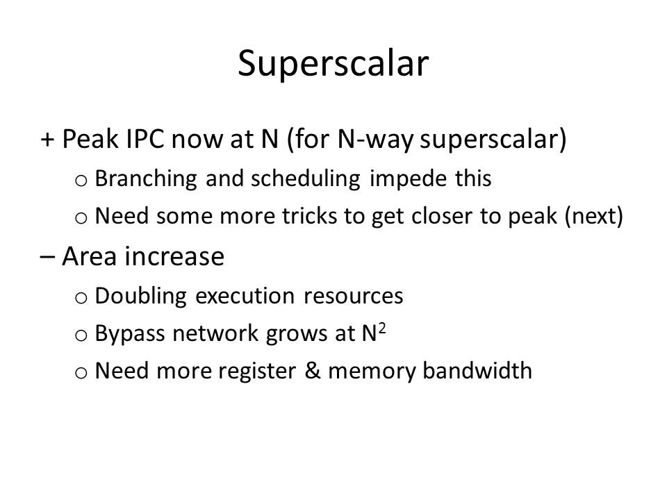 Superscalar + Peak IPC now at N (for N-way superscalar) o Branching and scheduling impede this o Need some more tricks to get closer to peak (next) – Area increase o Doubling execution resources o Bypass network grows at N 2 o Need more register & memory bandwidth