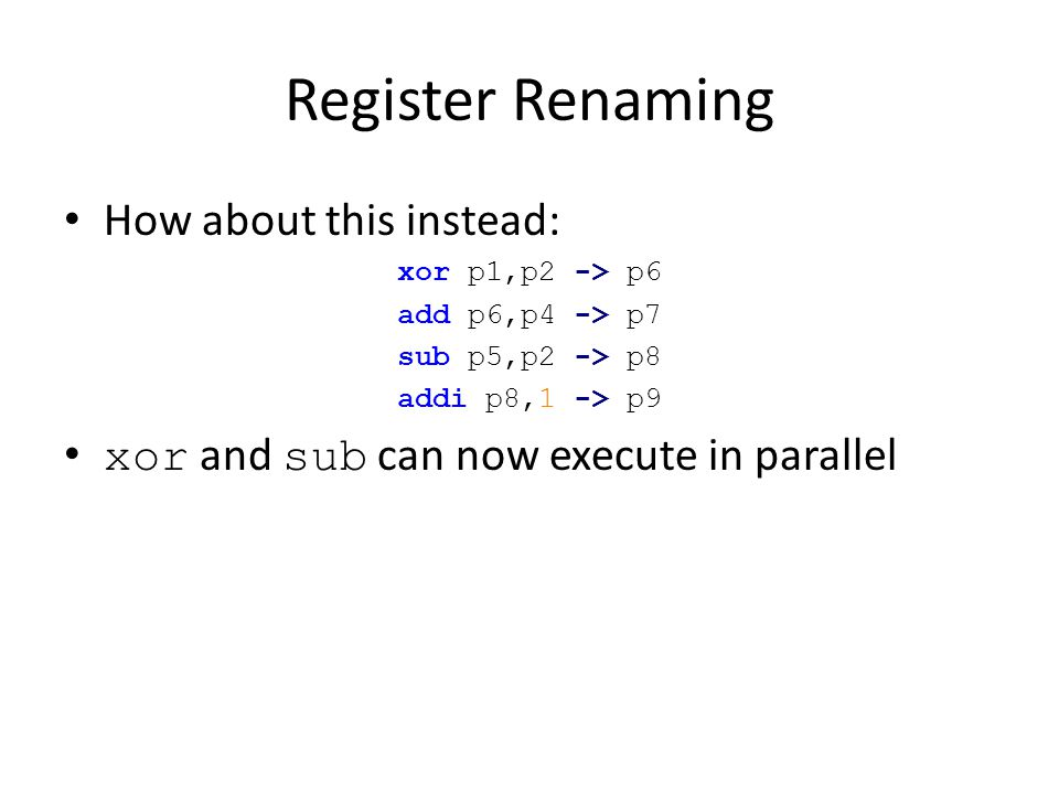 Register Renaming How about this instead: xor p1,p2 -> p6 add p6,p4 -> p7 sub p5,p2 -> p8 addi p8,1 -> p9 xor and sub can now execute in parallel