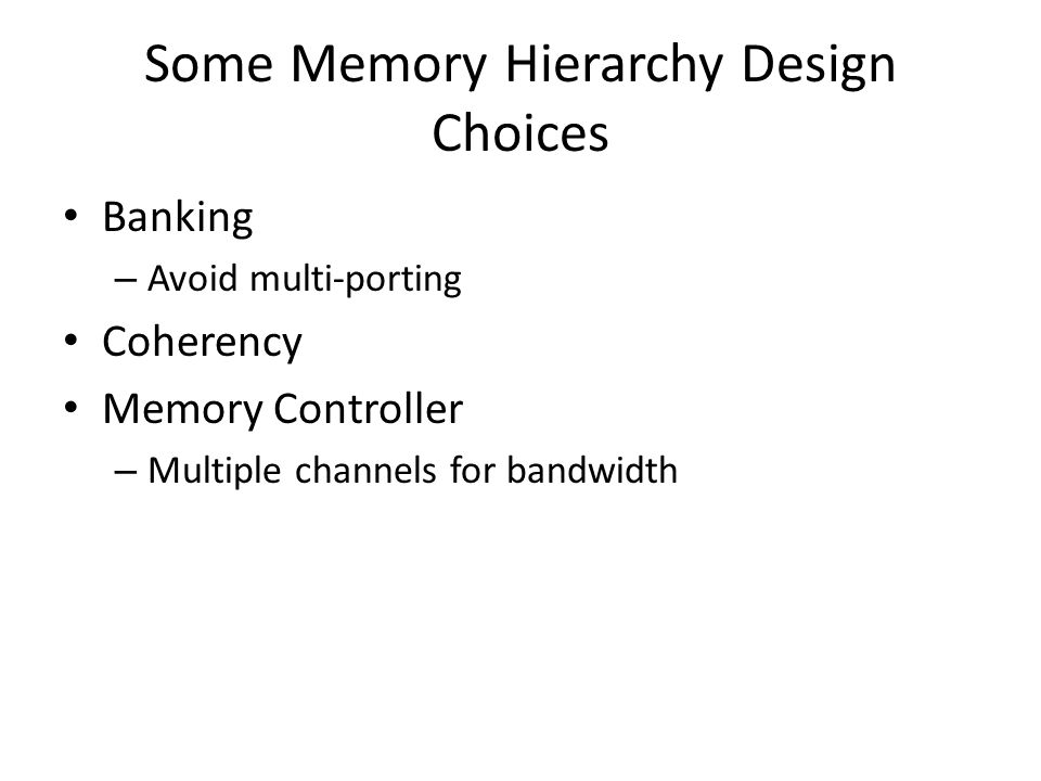 Some Memory Hierarchy Design Choices Banking – Avoid multi-porting Coherency Memory Controller – Multiple channels for bandwidth