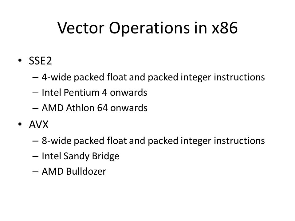 Vector Operations in x86 SSE2 – 4-wide packed float and packed integer instructions – Intel Pentium 4 onwards – AMD Athlon 64 onwards AVX – 8-wide packed float and packed integer instructions – Intel Sandy Bridge – AMD Bulldozer