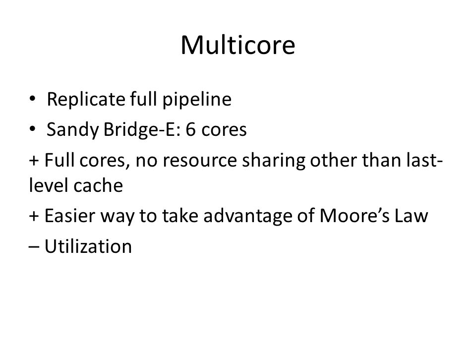 Multicore Replicate full pipeline Sandy Bridge-E: 6 cores + Full cores, no resource sharing other than last- level cache + Easier way to take advantage of Moore's Law – Utilization