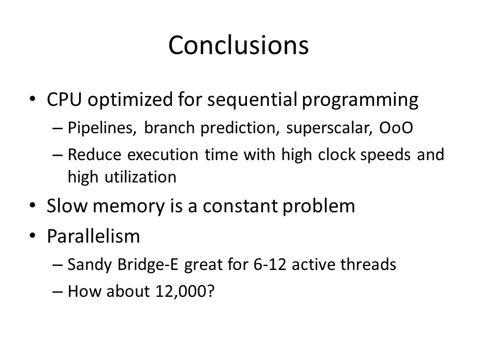 Conclusions CPU optimized for sequential programming – Pipelines, branch prediction, superscalar, OoO – Reduce execution time with high clock speeds and high utilization Slow memory is a constant problem Parallelism – Sandy Bridge-E great for 6-12 active threads – How about 12,000