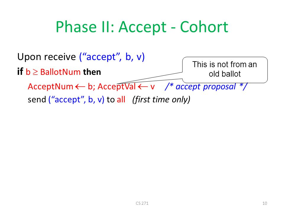 Phase II: Accept - Cohort Upon receive ( accept , b, v) if b  BallotNum then AcceptNum  b; AcceptVal  v /* accept proposal */ send ( accept , b, v) to all (first time only) This is not from an old ballot CS 27110