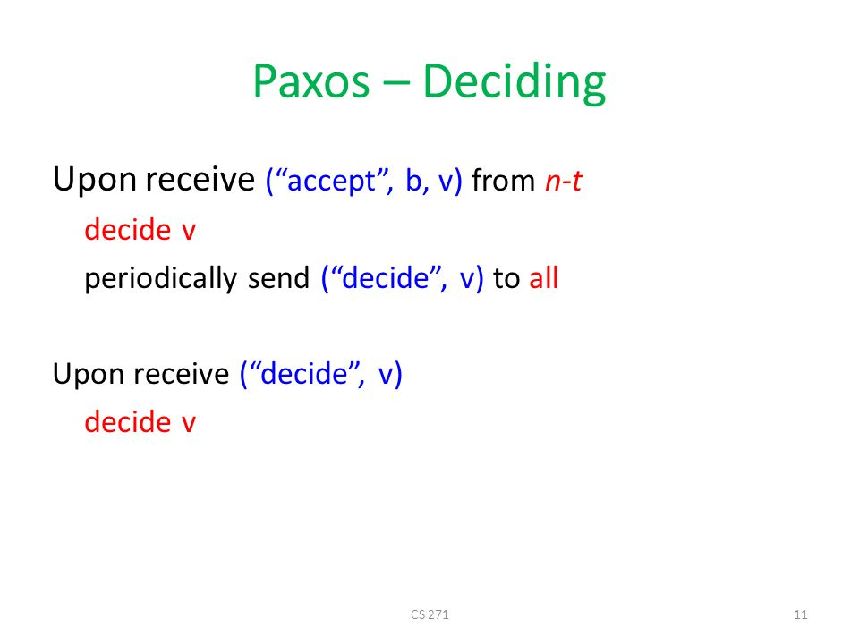 Paxos – Deciding Upon receive ( accept , b, v) from n-t decide v periodically send ( decide , v) to all Upon receive ( decide , v) decide v CS 27111