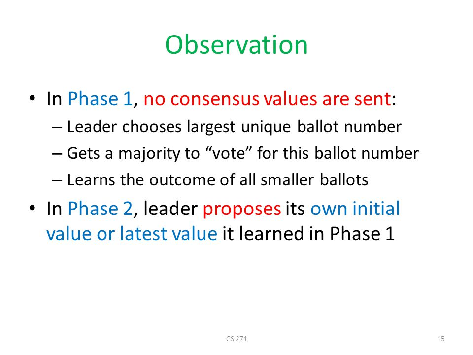 Observation In Phase 1, no consensus values are sent: – Leader chooses largest unique ballot number – Gets a majority to vote for this ballot number – Learns the outcome of all smaller ballots In Phase 2, leader proposes its own initial value or latest value it learned in Phase 1 CS 27115