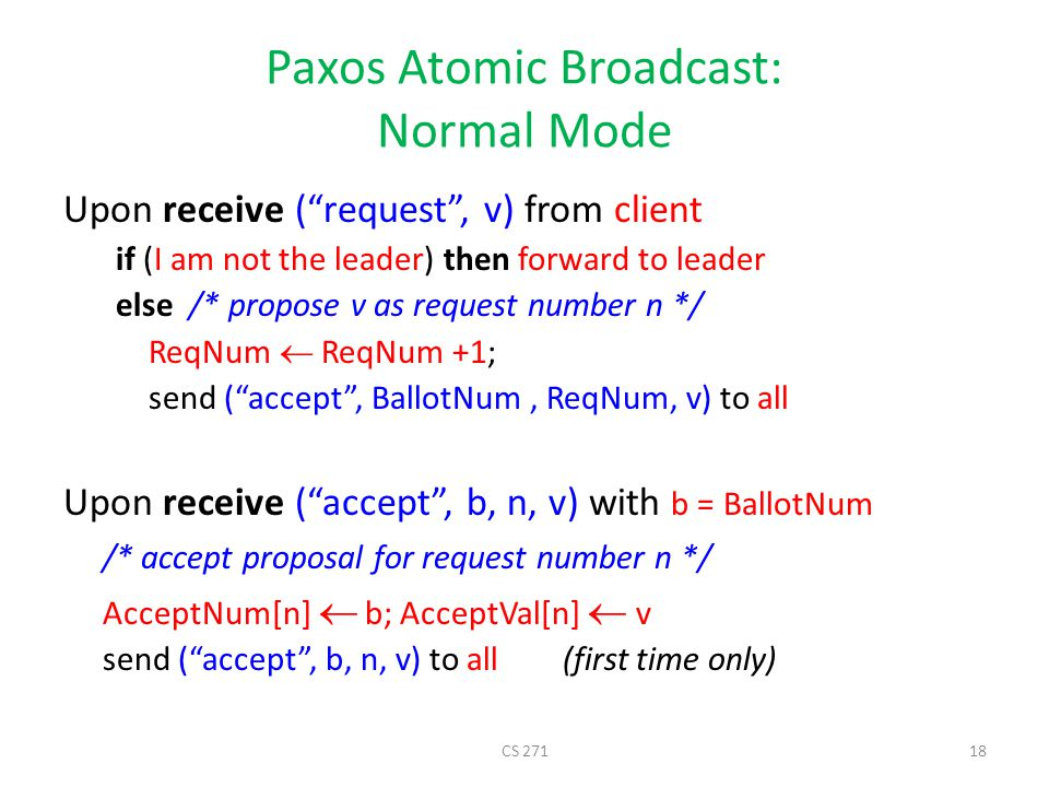 Paxos Atomic Broadcast: Normal Mode Upon receive ( request , v) from client if (I am not the leader) then forward to leader else /* propose v as request number n */ ReqNum  ReqNum +1; send ( accept , BallotNum, ReqNum, v) to all Upon receive ( accept , b, n, v) with b = BallotNum /* accept proposal for request number n */ AcceptNum[n]  b; AcceptVal[n]  v send ( accept , b, n, v) to all (first time only) CS 27118
