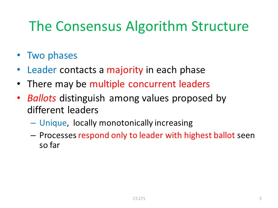 The Consensus Algorithm Structure Two phases Leader contacts a majority in each phase There may be multiple concurrent leaders Ballots distinguish among values proposed by different leaders – Unique, locally monotonically increasing – Processes respond only to leader with highest ballot seen so far CS 2713