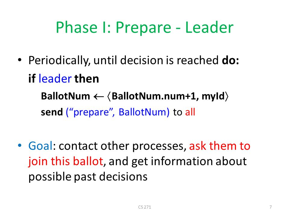 Phase I: Prepare - Cohort Upon receive ( prepare , bal) from i if bal  BallotNum then BallotNum  bal send ( ack , bal, AcceptNum, AcceptVal) to i This is a higher ballot than my current, I better join it Tell the leader about my latest accepted value and what ballot it was accepted in This is a promise not to accept ballots smaller than bal in the future CS 2718