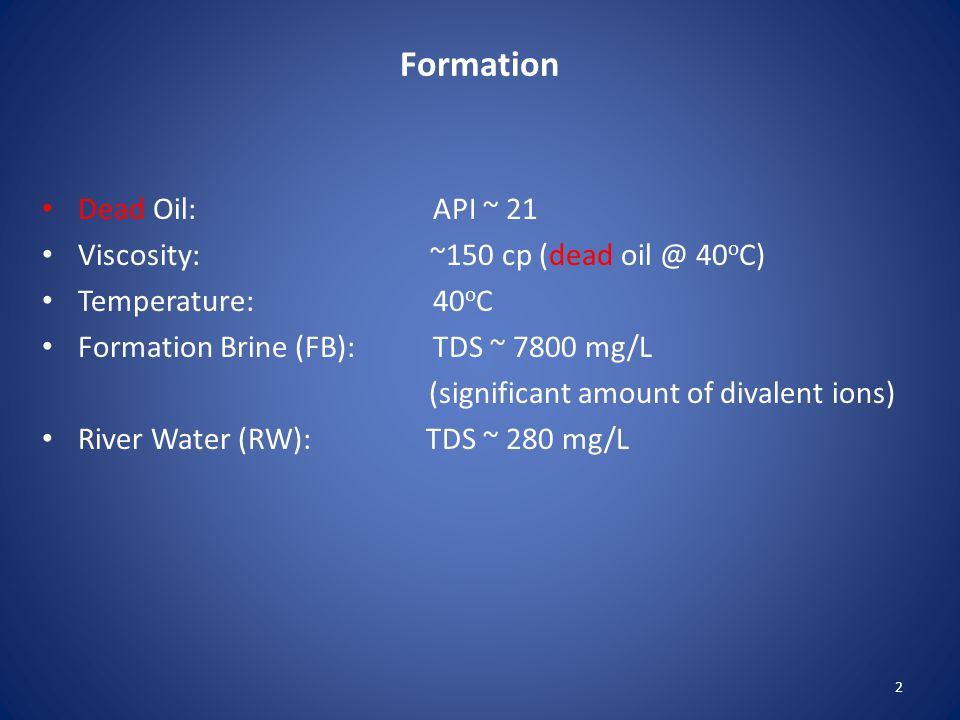 Formation Dead Oil: API ~ 21 Viscosity: ~150 cp (dead oil @ 40 o C) Temperature: 40 o C Formation Brine (FB): TDS ~ 7800 mg/L (significant amount of divalent ions) River Water (RW): TDS ~ 280 mg/L 2