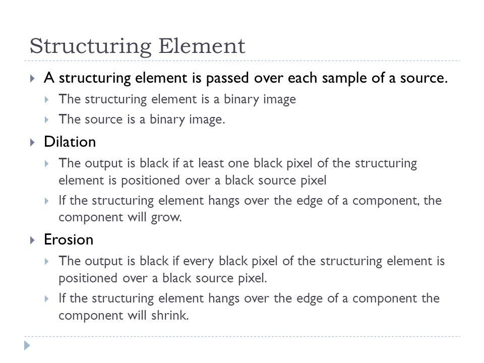 Structuring Element  A structuring element is passed over each sample of a source.