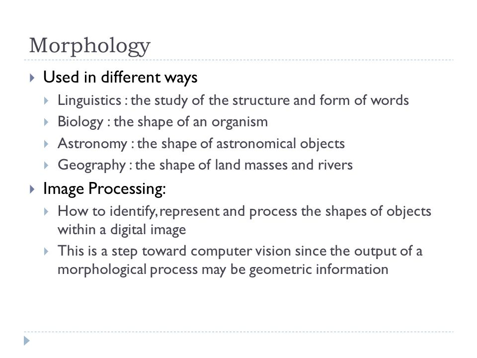 Morphology  Used in different ways  Linguistics : the study of the structure and form of words  Biology : the shape of an organism  Astronomy : the shape of astronomical objects  Geography : the shape of land masses and rivers  Image Processing:  How to identify, represent and process the shapes of objects within a digital image  This is a step toward computer vision since the output of a morphological process may be geometric information