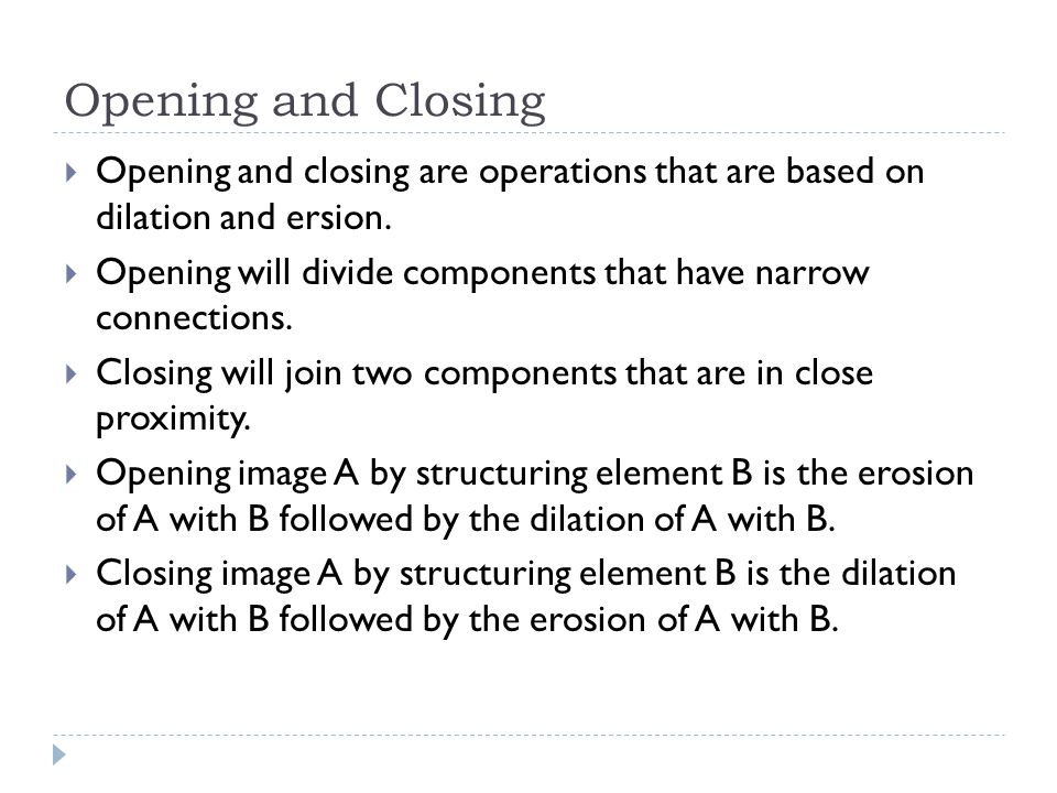Opening and Closing  Opening and closing are operations that are based on dilation and ersion.