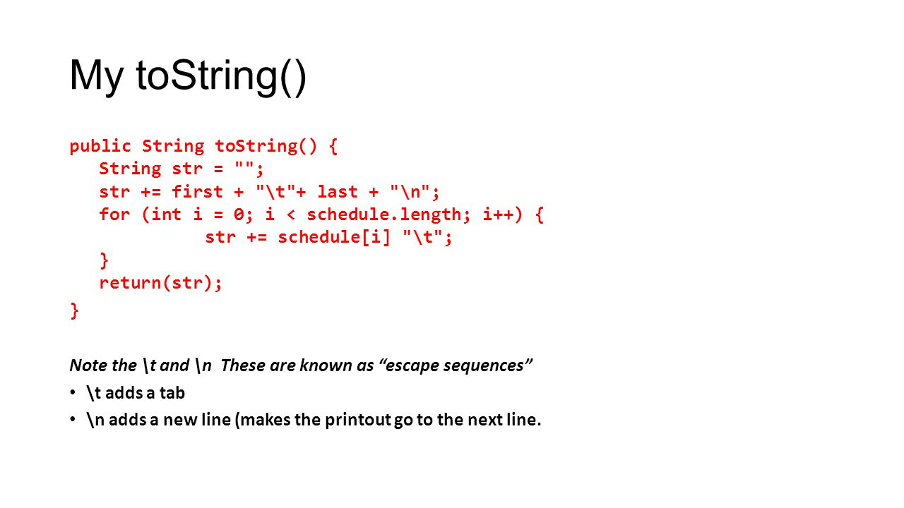 My toString() public String toString() { String str = ; str += first + \t + last + \n ; for (int i = 0; i < schedule.length; i++) { str += schedule[i] \t ; } return(str); } Note the \t and \n These are known as escape sequences \t adds a tab \n adds a new line (makes the printout go to the next line.