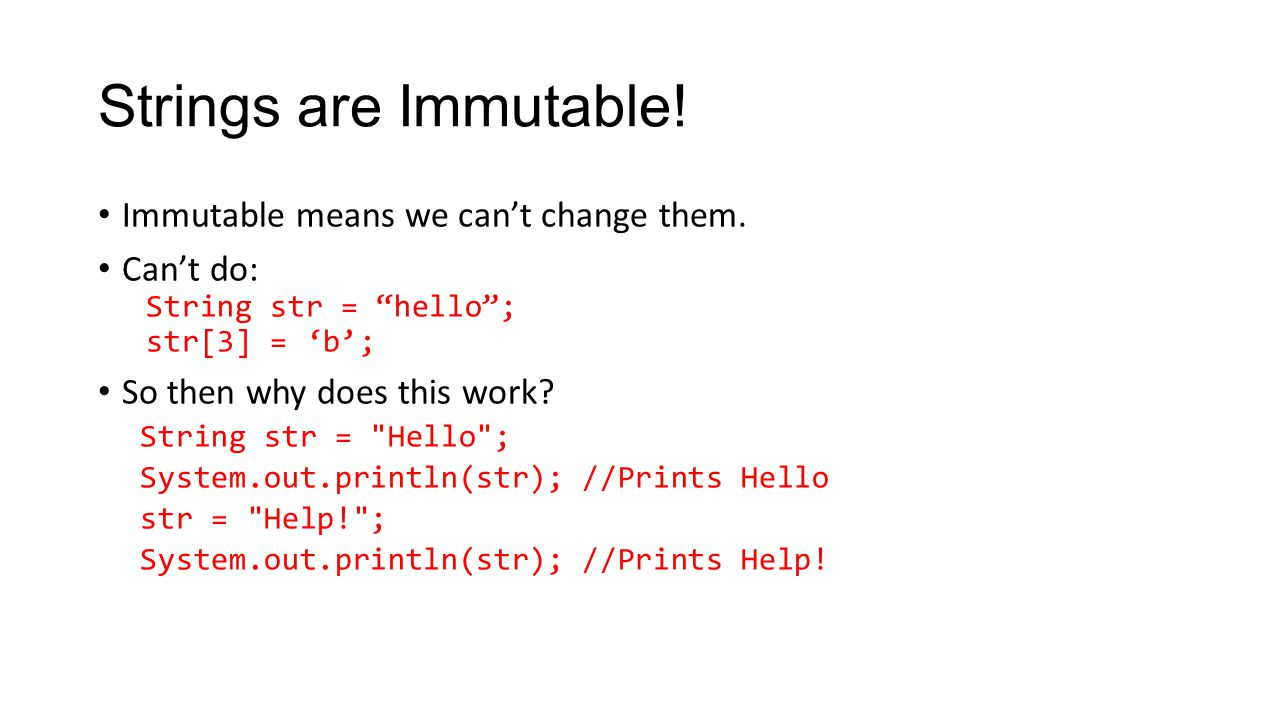 "Strings are Immutable! Immutable means we can't change them. Can't do: String str = ""hello""; str[3] = 'b'; So then why does this work? String str ="