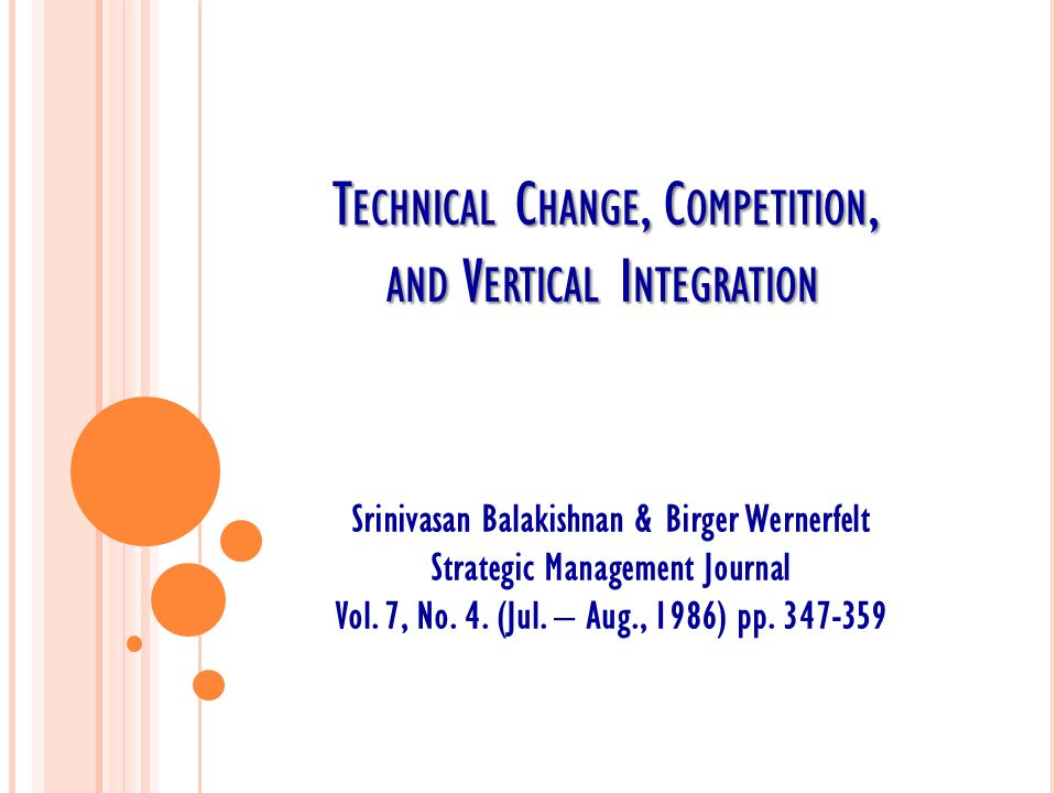 T ECHNICAL C HANGE, C OMPETITION, AND V ERTICAL I NTEGRATION Srinivasan Balakishnan & Birger Wernerfelt Strategic Management Journal Vol.