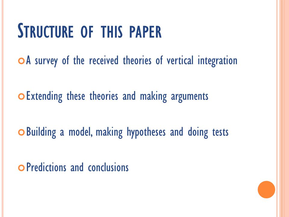 S TRUCTURE OF THIS PAPER A survey of the received theories of vertical integration Extending these theories and making arguments Building a model, making hypotheses and doing tests Predictions and conclusions