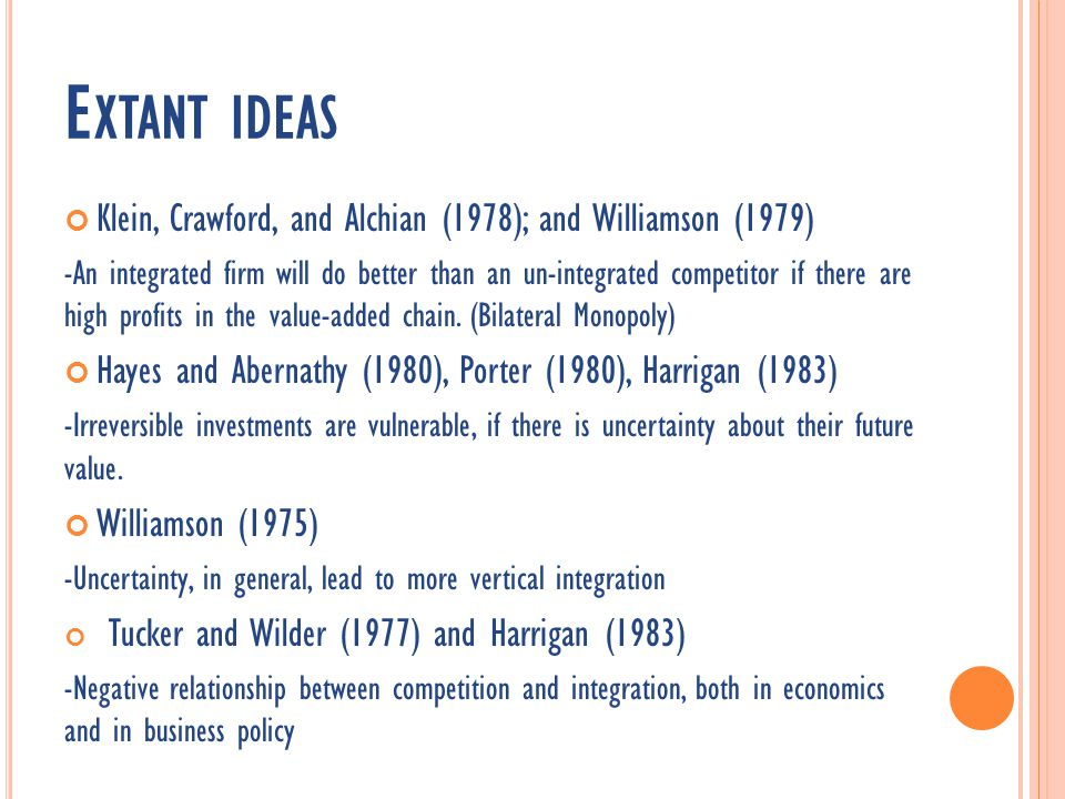 E XTANT IDEAS Klein, Crawford, and Alchian (1978); and Williamson (1979) -An integrated firm will do better than an un-integrated competitor if there are high profits in the value-added chain.