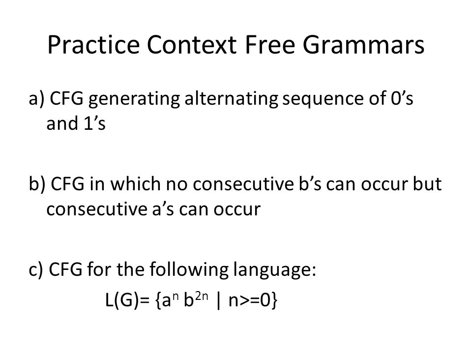 Practice Context Free Grammars a) CFG generating alternating sequence of 0's and 1's b) CFG in which no consecutive b's can occur but consecutive a's can occur c) CFG for the following language: L(G)= {a n b 2n   n>=0}