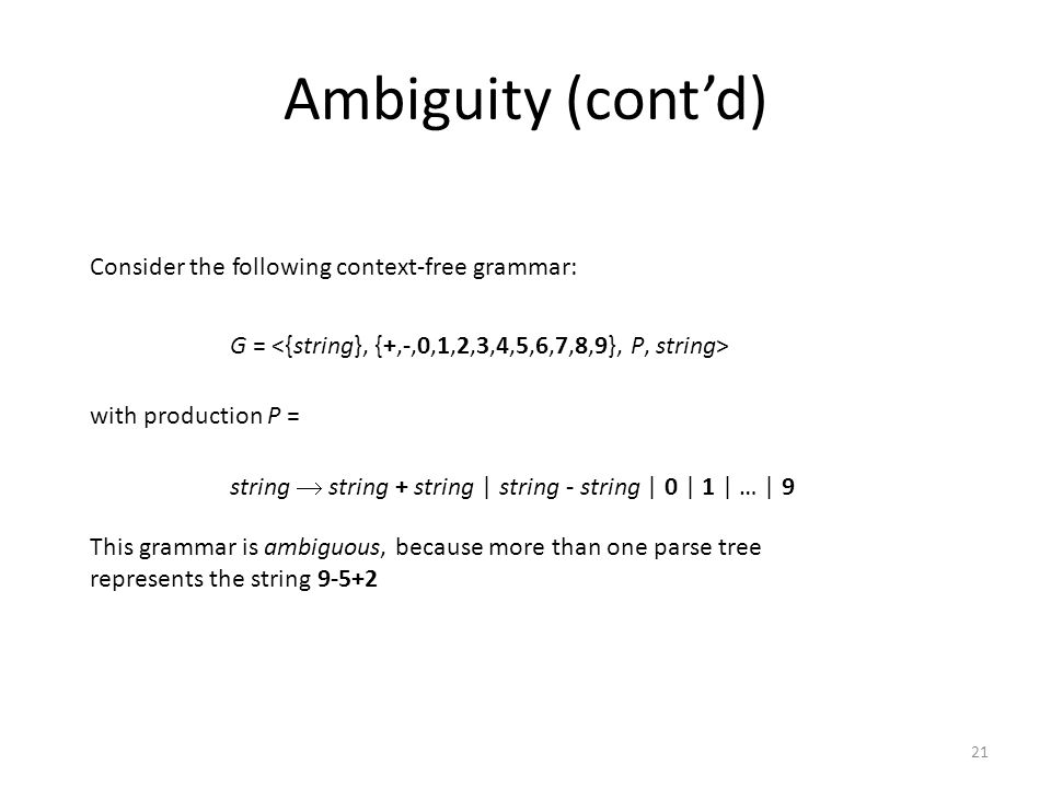 21 Ambiguity (cont'd) string  string + string | string - string | 0 | 1 | … | 9 G = with production P = Consider the following context-free grammar: This grammar is ambiguous, because more than one parse tree represents the string 9-5+2