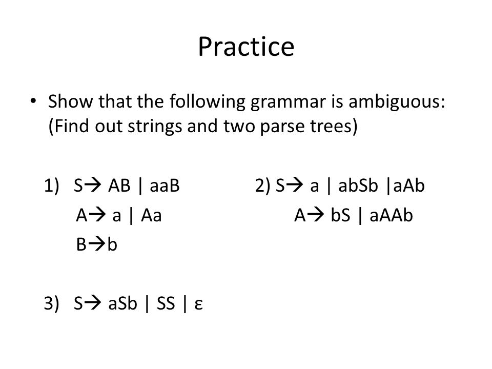 Practice Show that the following grammar is ambiguous: (Find out strings and two parse trees) 1) S  AB | aaB 2) S  a | abSb |aAb A  a | Aa A  bS | aAAb B  b 3) S  aSb | SS | ε