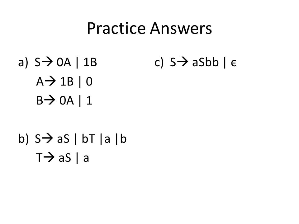 Practice Answers a) S  0A | 1B c) S  aSbb | є A  1B | 0 B  0A | 1 b)S  aS | bT |a |b T  aS | a
