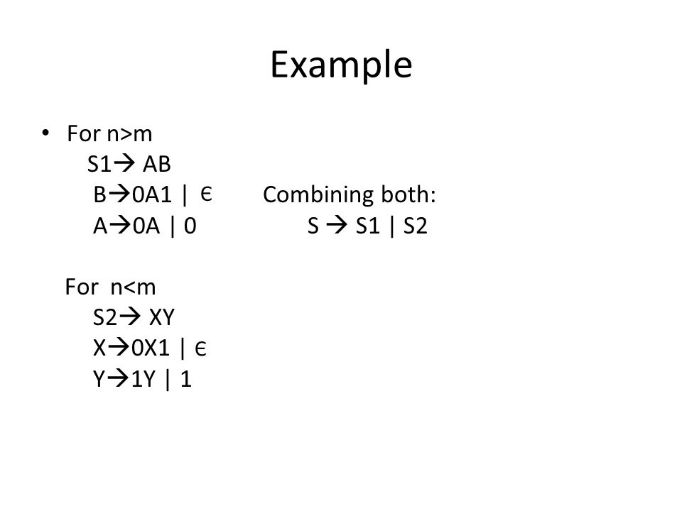 Example For n>m S1  AB B  0A1 | Combining both: A  0A | 0 S  S1 | S2 For n<m S2  XY X  0X1 | Y  1Y | 1 Є Є