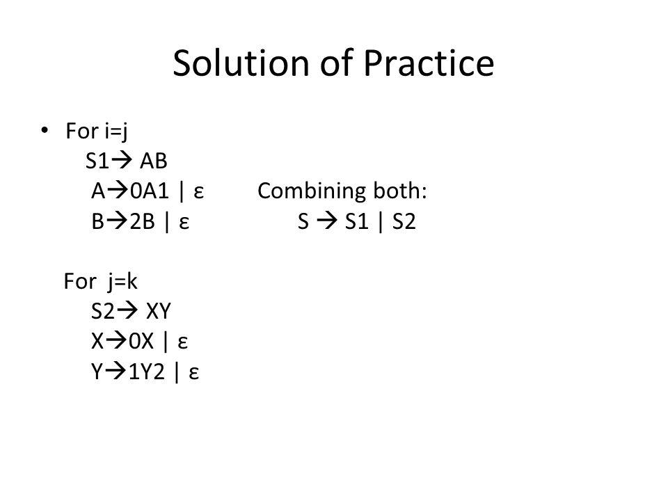 Solution of Practice For i=j S1  AB A  0A1 | ε Combining both: B  2B | ε S  S1 | S2 For j=k S2  XY X  0X | ε Y  1Y2 | ε