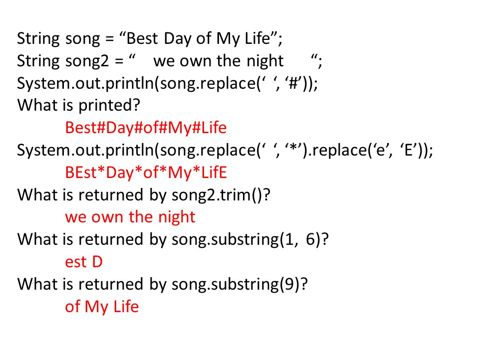 String song = Best Day of My Life ; String song2 = we own the night ; System.out.println(song.replace(' ', '#')); What is printed.