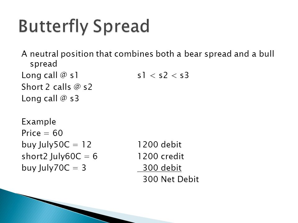 A neutral position that combines both a bear spread and a bull spread Long call @ s1s1 < s2 < s3 Short 2 calls @ s2 Long call @ s3 Example Price = 60 buy July50C = 121200 debit short2 July60C = 61200 credit buy July70C = 3 300 debit 300 Net Debit