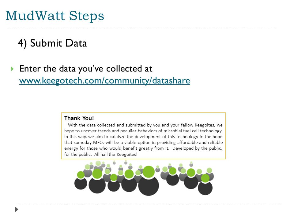 MudWatt Steps  Enter the data you've collected at www.keegotech.com/community/datashare 4) Submit Data Thank You.