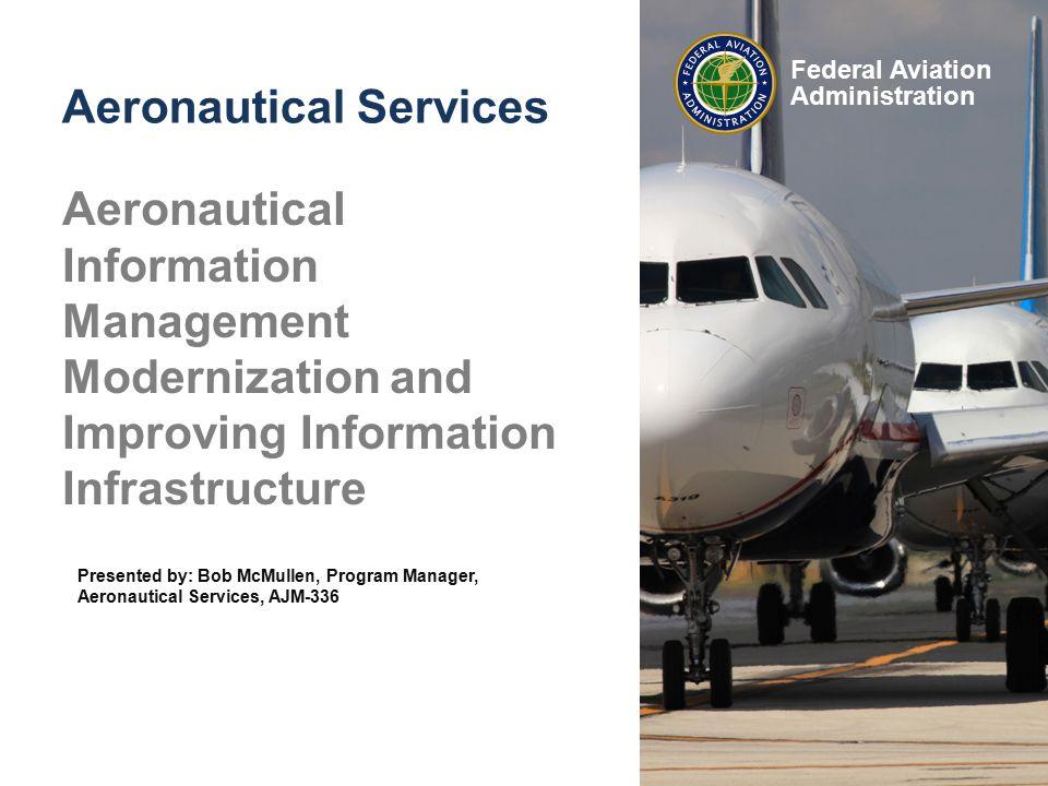 Federal Aviation Administration Aeronautical Information Management Modernization and Improving Information Infrastructure Aeronautical Services Presented by: Bob McMullen, Program Manager, Aeronautical Services, AJM-336