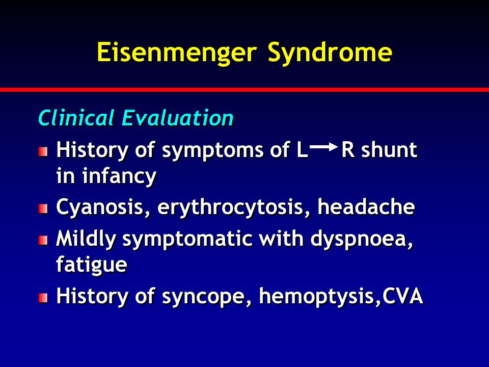 Eisenmenger Syndrome Clinical Evaluation History of symptoms of L R shunt in infancy Cyanosis, erythrocytosis, headache Mildly symptomatic with dyspno