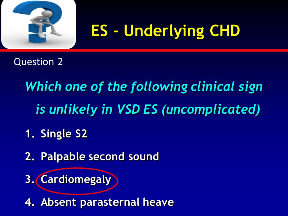 ES - Underlying CHD Which one of the following clinical sign is unlikely in VSD ES (uncomplicated) 1.Single S2 2.Palpable second sound 3.Cardiomegaly