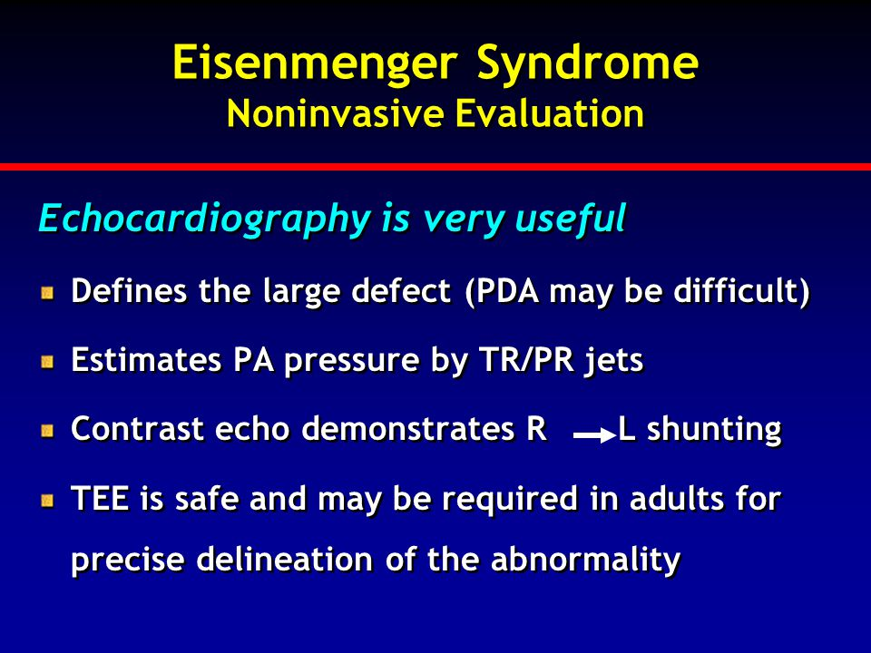 Eisenmenger Syndrome Noninvasive Evaluation Echocardiography is very useful Defines the large defect (PDA may be difficult) Estimates PA pressure by T