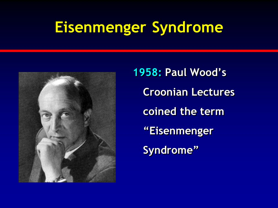 "Eisenmenger Syndrome 1958: Paul Wood's Croonian Lectures coined the term ""Eisenmenger Syndrome"""