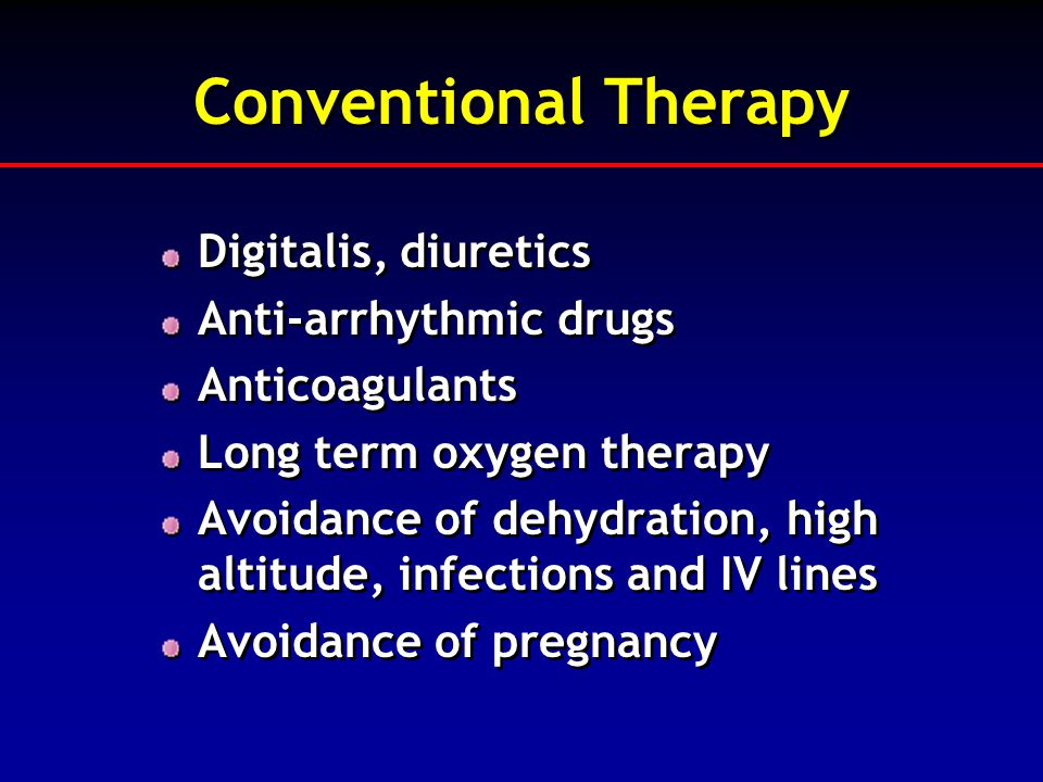 Conventional Therapy Digitalis, diuretics Anti-arrhythmic drugs Anticoagulants Long term oxygen therapy Avoidance of dehydration, high altitude, infec