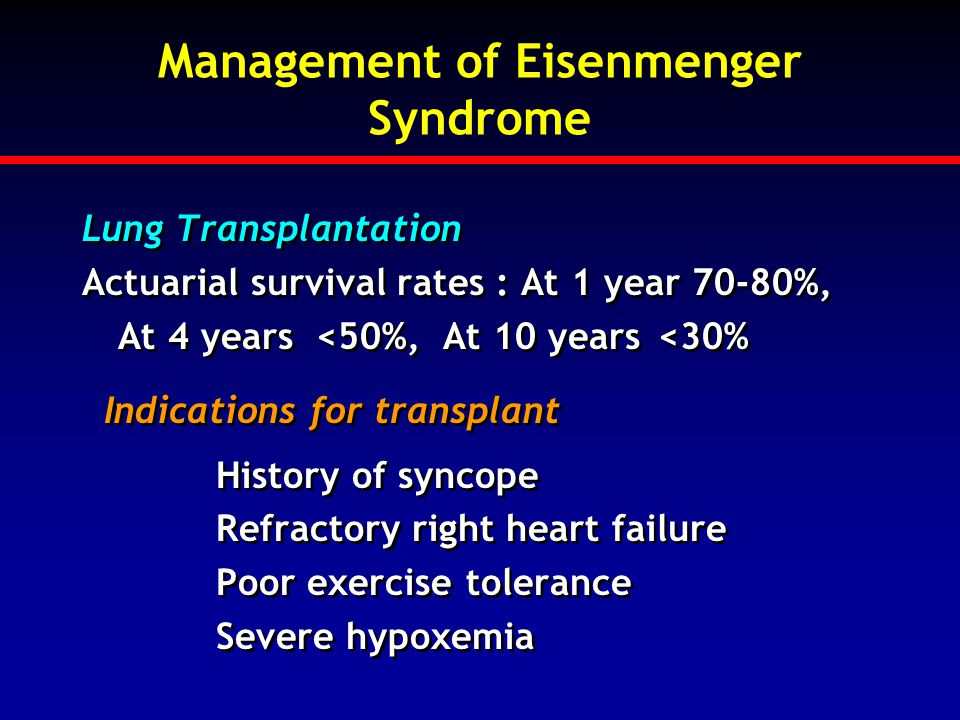 Management of Eisenmenger Syndrome Lung Transplantation Actuarial survival rates : At 1 year 70-80%, At 4 years <50%, At 10 years<30% Indications for